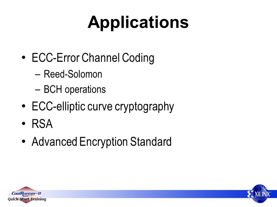 Quick Start Training Applications ECC-Error Channel Coding – Reed-Solomon – BCH operations ECC-elliptic curve cryptography RSA Advanced Encryption Standard