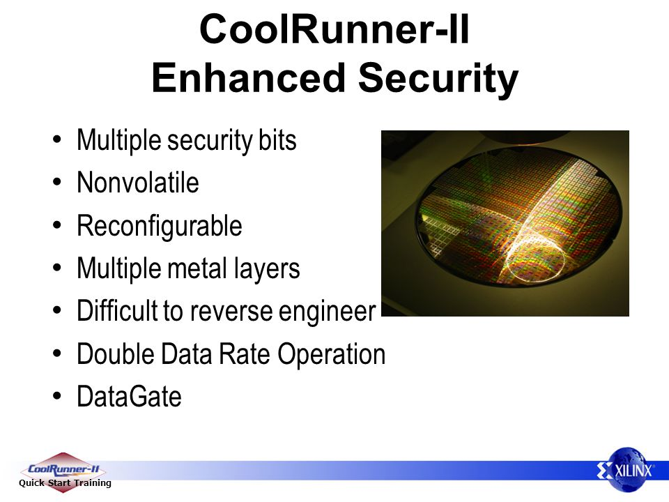 Quick Start Training CoolRunner-II Enhanced Security Multiple security bits Nonvolatile Reconfigurable Multiple metal layers Difficult to reverse engineer Double Data Rate Operation DataGate