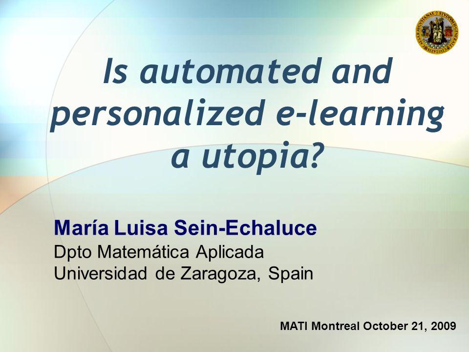 Is automated and personalized e-learning a utopia? MATI Montreal October 21, 2009 María Luisa Sein-Echaluce Dpto Matemática Aplicada Universidad de Za