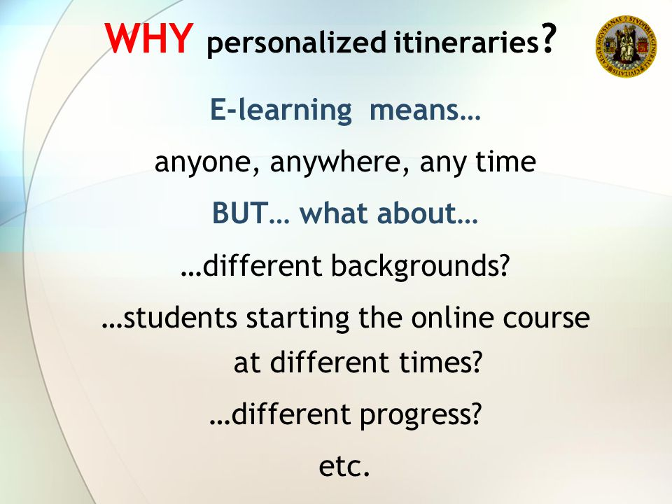 WHY personalized itineraries ? E-learning means… anyone, anywhere, any time BUT… what about… …different backgrounds? …students starting the online cou