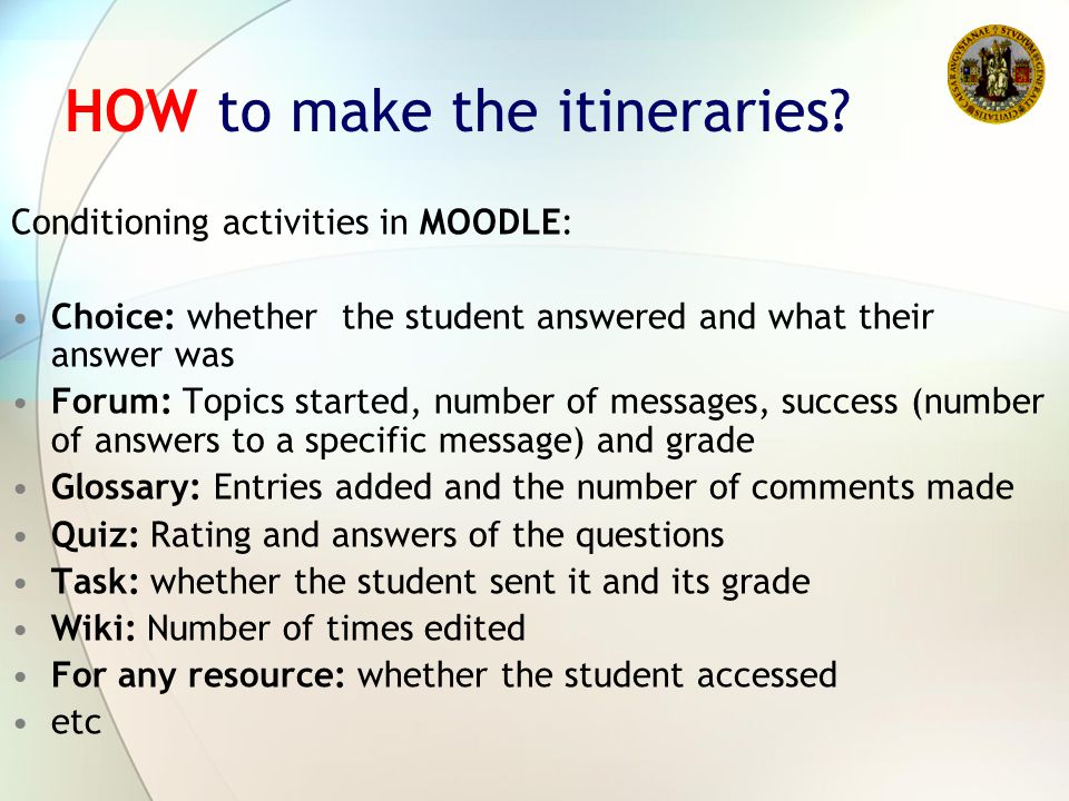 HOW to make the itineraries? Conditioning activities in MOODLE: Choice: whether the student answered and what their answer was Forum: Topics started,