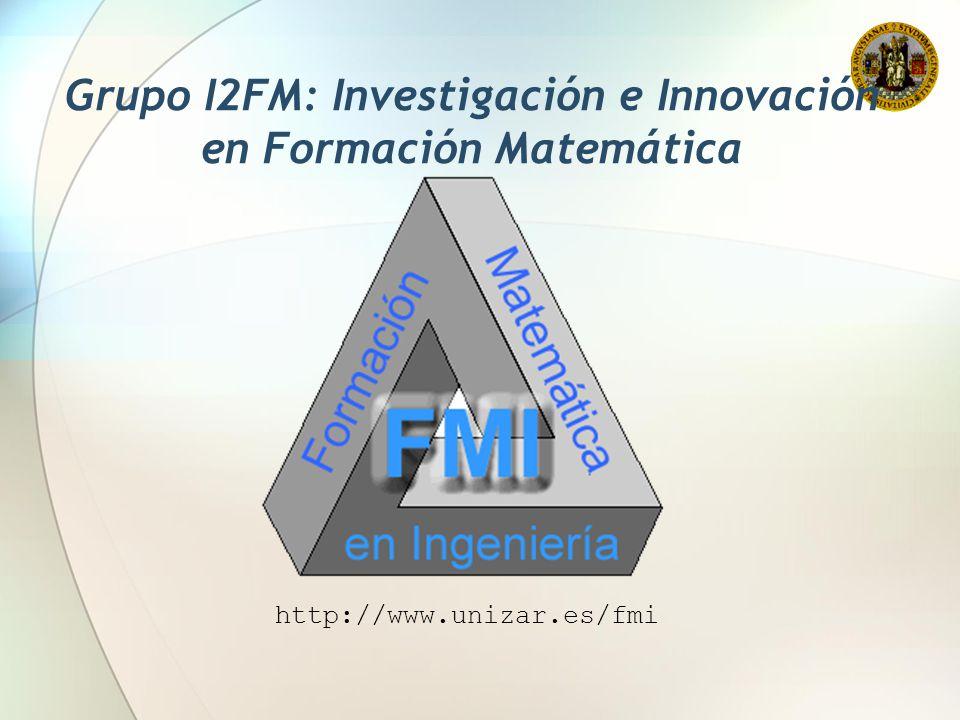 Grupo I2FM: Investigación e Innovación en Formación Matemática http://www.unizar.es/fmi