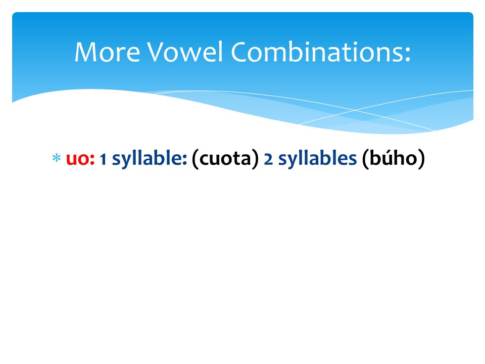  uo: 1 syllable: (cuota) 2 syllables (búho) More Vowel Combinations: