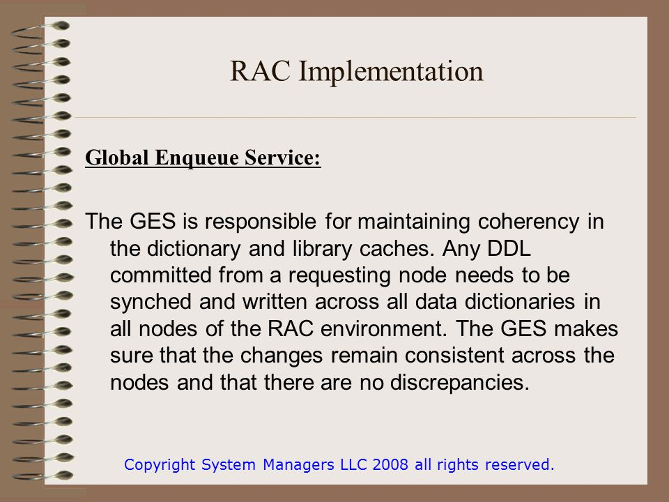 RAC Implementation Global Enqueue Service: The GES is responsible for maintaining coherency in the dictionary and library caches.