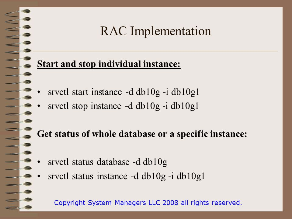 RAC Implementation Start and stop individual instance: srvctl start instance -d db10g -i db10g1 srvctl stop instance -d db10g -i db10g1 Get status of whole database or a specific instance: srvctl status database -d db10g srvctl status instance -d db10g -i db10g1 Copyright System Managers LLC 2008 all rights reserved.