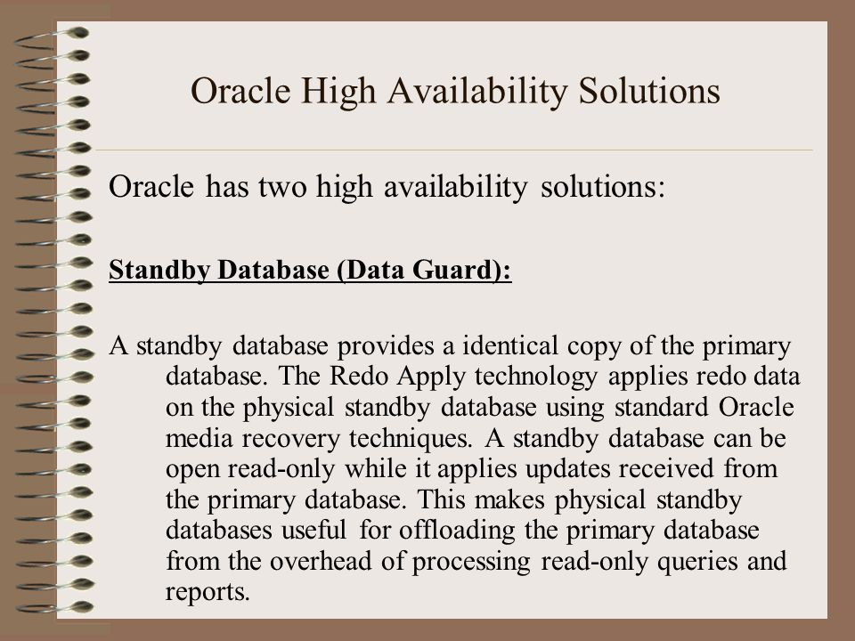 Oracle High Availability Solutions Oracle has two high availability solutions: Standby Database (Data Guard): A standby database provides a identical copy of the primary database.