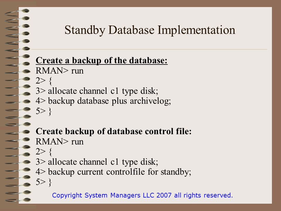 Standby Database Implementation Create a backup of the database: RMAN> run 2> { 3> allocate channel c1 type disk; 4> backup database plus archivelog; 5> } Create backup of database control file: RMAN> run 2> { 3> allocate channel c1 type disk; 4> backup current controlfile for standby; 5> } Copyright System Managers LLC 2007 all rights reserved.