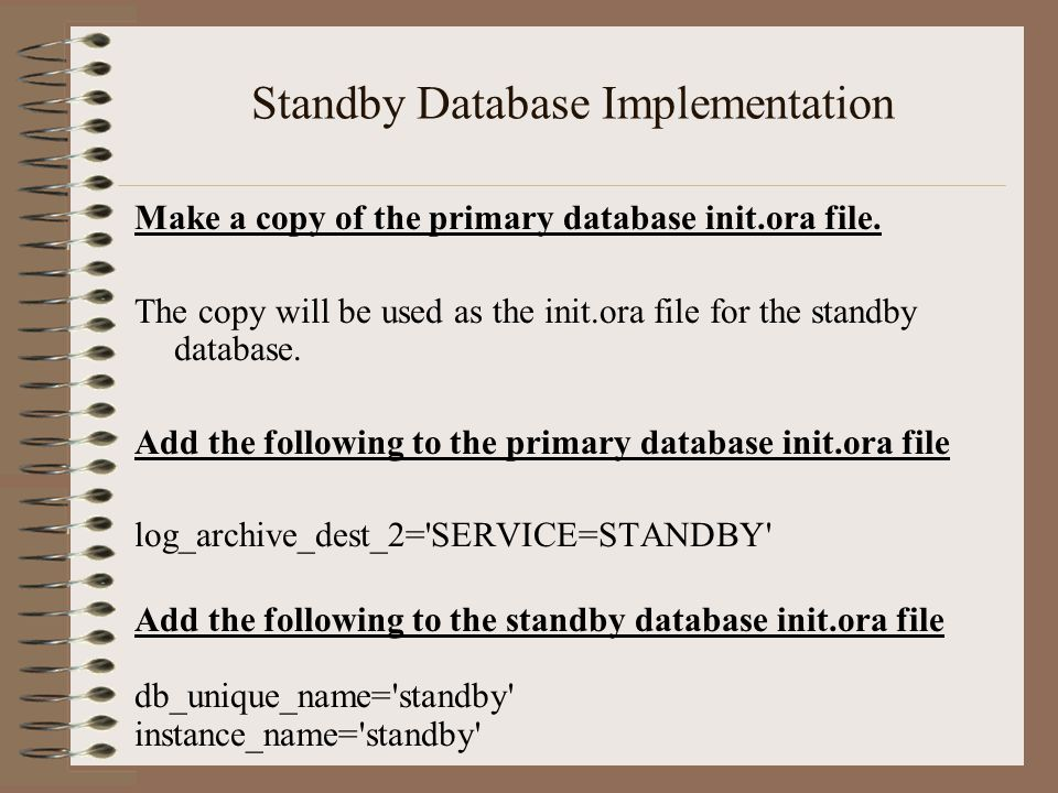 Standby Database Implementation Make a copy of the primary database init.ora file.