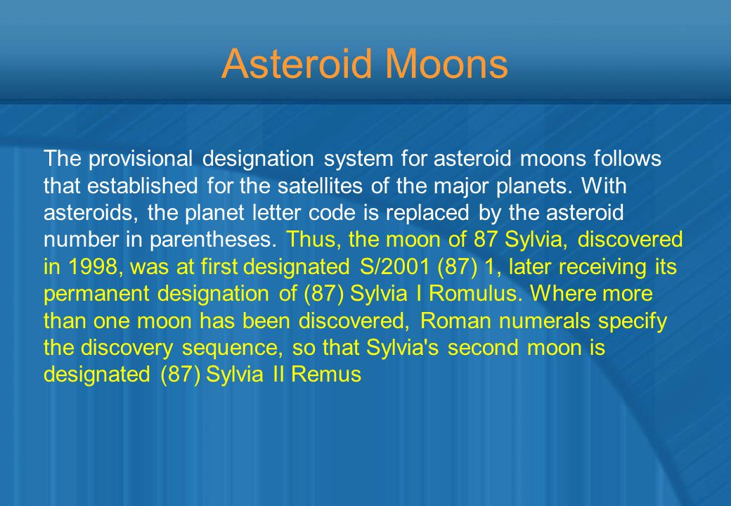 Asteroid Moons The provisional designation system for asteroid moons follows that established for the satellites of the major planets. With asteroids,