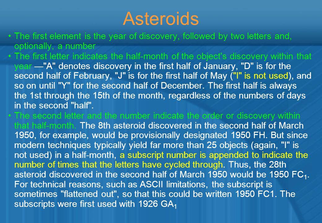 Asteroids The first element is the year of discovery, followed by two letters and, optionally, a number The first letter indicates the half-month of the object s discovery within that year — A denotes discovery in the first half of January, D is for the second half of February, J is for the first half of May ( I is not used), and so on until Y for the second half of December.