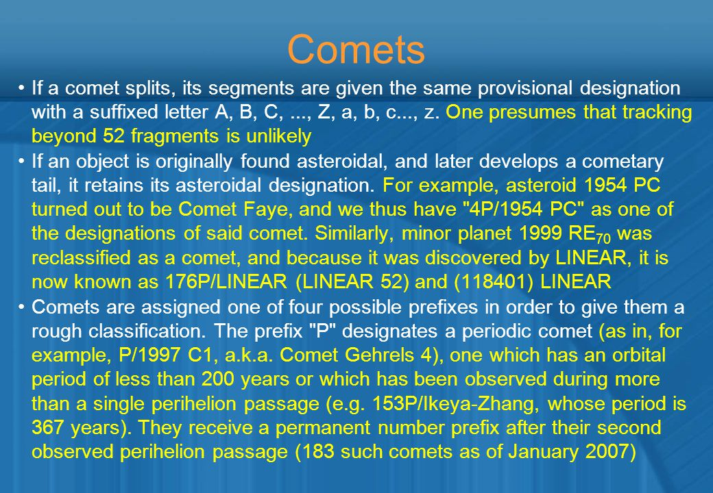 Comets If a comet splits, its segments are given the same provisional designation with a suffixed letter A, B, C,..., Z, a, b, c..., z.