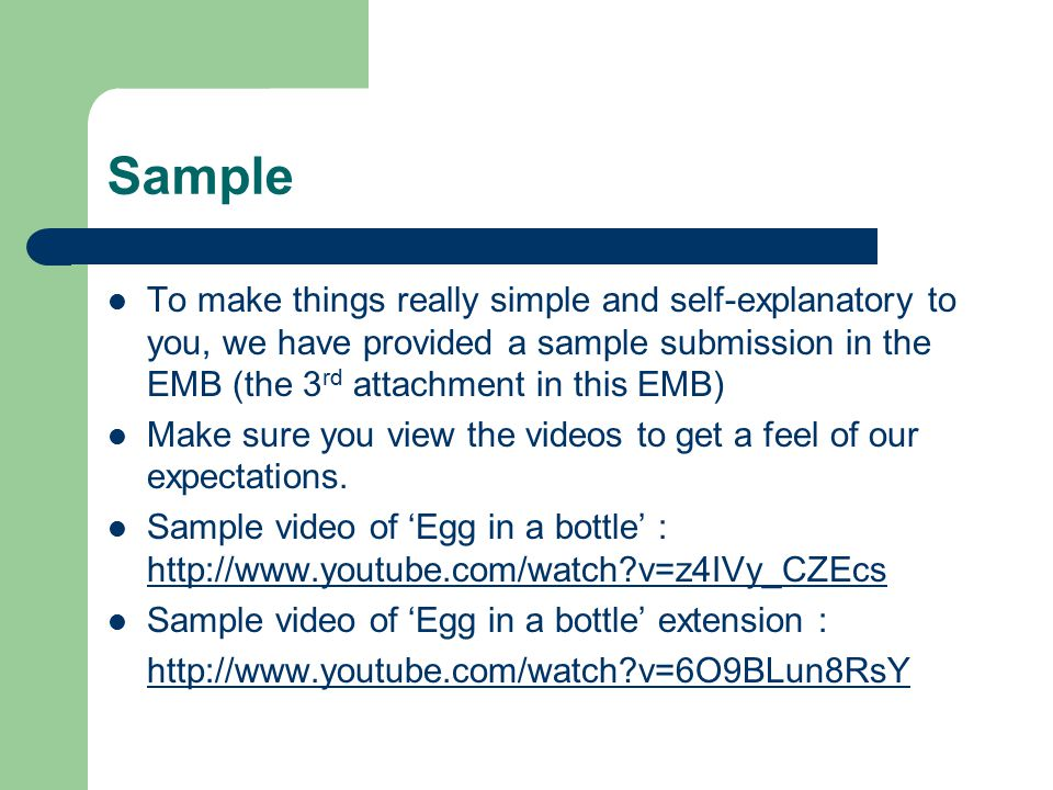 Sample To make things really simple and self-explanatory to you, we have provided a sample submission in the EMB (the 3 rd attachment in this EMB) Make sure you view the videos to get a feel of our expectations.