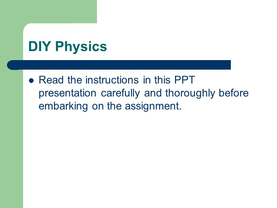 DIY Physics Read the instructions in this PPT presentation carefully and thoroughly before embarking on the assignment.