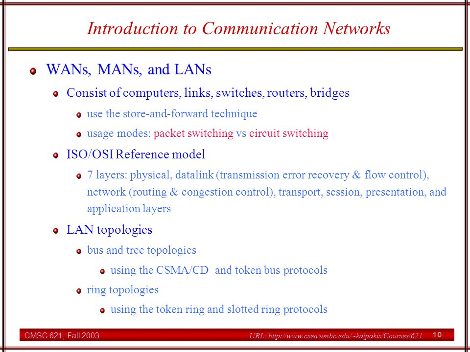 CMSC 621, Fall 2003 10 URL: http://www.csee.umbc.edu/~kalpakis/Courses/621 Introduction to Communication Networks WANs, MANs, and LANs Consist of computers, links, switches, routers, bridges use the store-and-forward technique usage modes: packet switching vs circuit switching ISO/OSI Reference model 7 layers: physical, datalink (transmission error recovery & flow control), network (routing & congestion control), transport, session, presentation, and application layers LAN topologies bus and tree topologies using the CSMA/CD and token bus protocols ring topologies using the token ring and slotted ring protocols