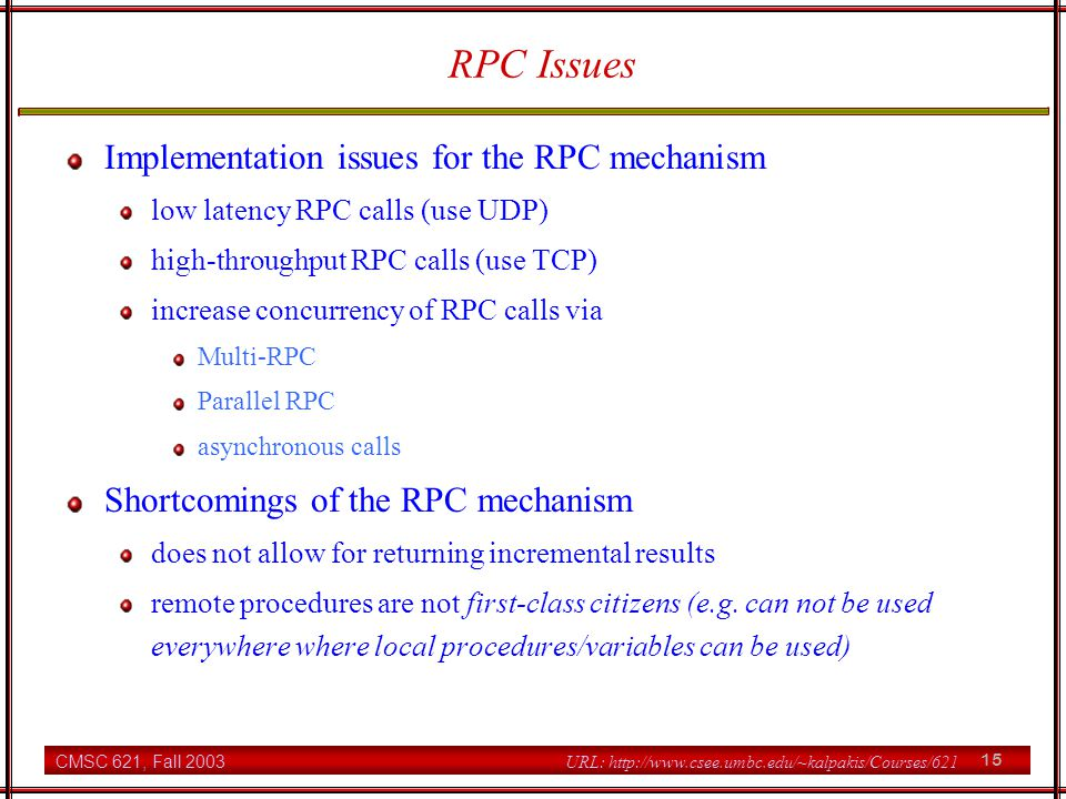 CMSC 621, Fall 2003 15 URL: http://www.csee.umbc.edu/~kalpakis/Courses/621 RPC Issues Implementation issues for the RPC mechanism low latency RPC calls (use UDP) high-throughput RPC calls (use TCP) increase concurrency of RPC calls via Multi-RPC Parallel RPC asynchronous calls Shortcomings of the RPC mechanism does not allow for returning incremental results remote procedures are not first-class citizens (e.g.