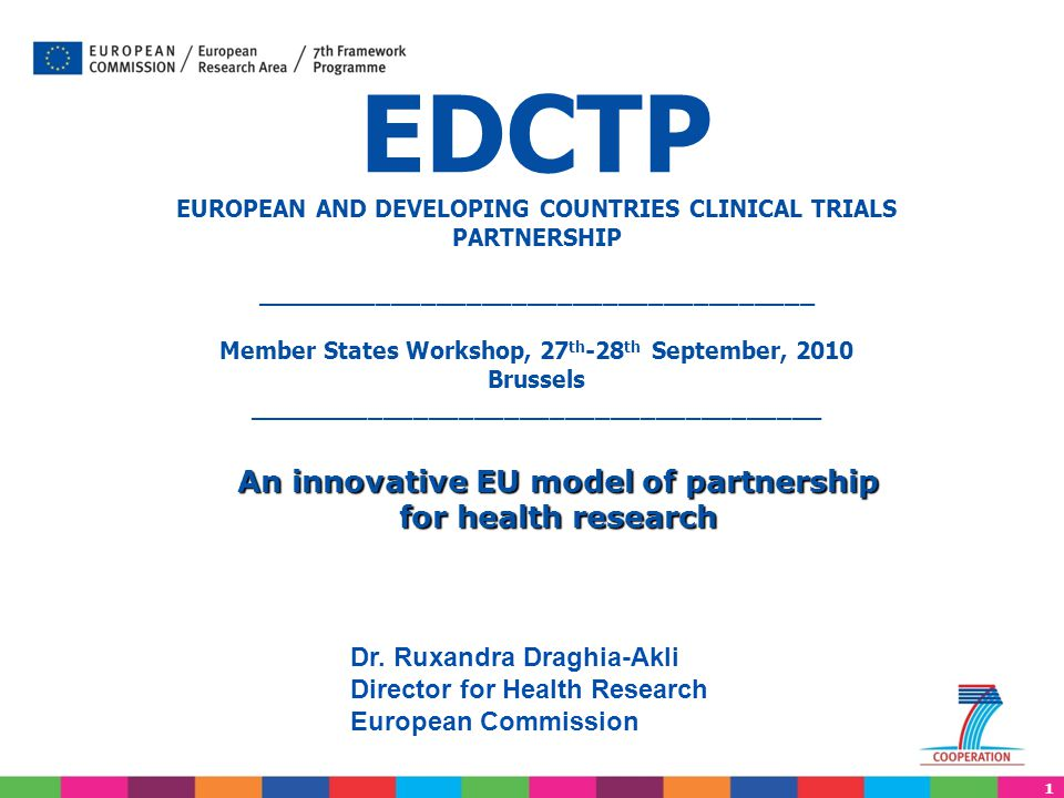 1 EDCTP EUROPEAN AND DEVELOPING COUNTRIES CLINICAL TRIALS PARTNERSHIP _____________________________________ Member States Workshop, 27 th -28 th September, 2010 Brussels ______________________________________ Dr.