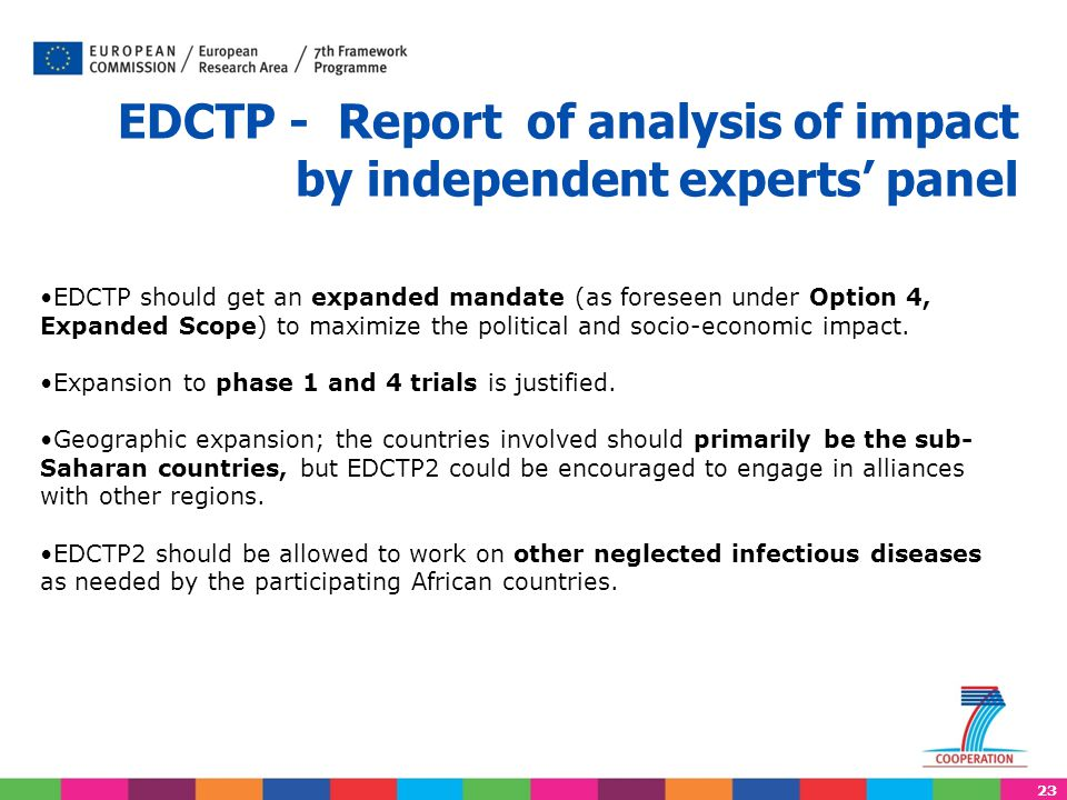 23 EDCTP - Report of analysis of impact by independent experts' panel EDCTP should get an expanded mandate (as foreseen under Option 4, Expanded Scope) to maximize the political and socio-economic impact.