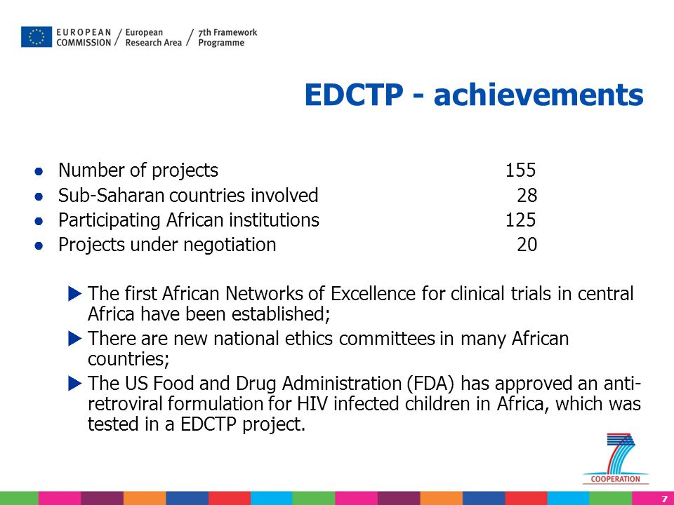 7 EDCTP - achievements ● Number of projects155 ● Sub-Saharan countries involved 28 ● Participating African institutions125 ● Projects under negotiation 20  The first African Networks of Excellence for clinical trials in central Africa have been established;  There are new national ethics committees in many African countries;  The US Food and Drug Administration (FDA) has approved an anti- retroviral formulation for HIV infected children in Africa, which was tested in a EDCTP project.