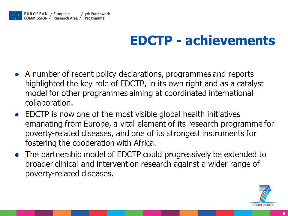 8 EDCTP - achievements ● A number of recent policy declarations, programmes and reports highlighted the key role of EDCTP, in its own right and as a c