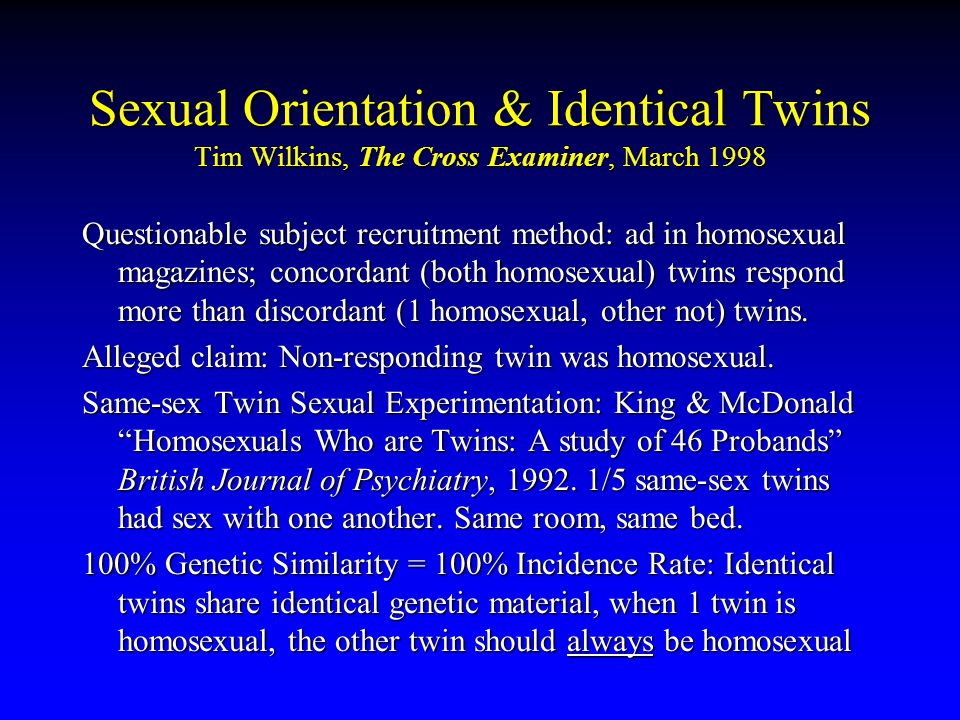 Sexual Orientation & Identical Twins Tim Wilkins, The Cross Examiner, March 1998 Questionable subject recruitment method: ad in homosexual magazines; concordant (both homosexual) twins respond more than discordant (1 homosexual, other not) twins.