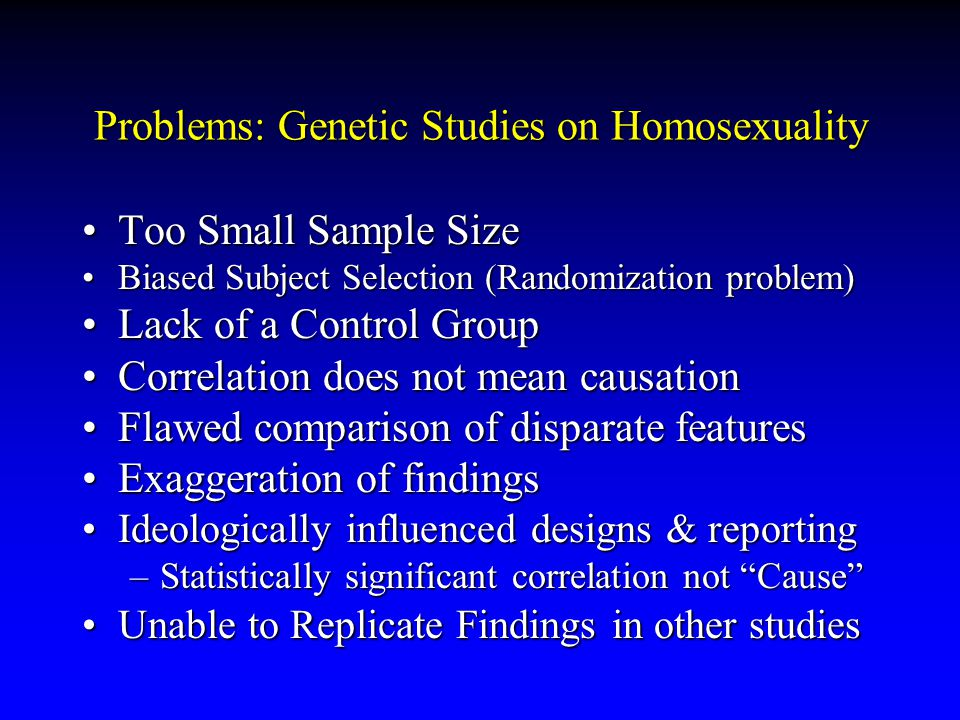 Problems: Genetic Studies on Homosexuality Too Small Sample SizeToo Small Sample Size Biased Subject Selection (Randomization problem)Biased Subject Selection (Randomization problem) Lack of a Control GroupLack of a Control Group Correlation does not mean causationCorrelation does not mean causation Flawed comparison of disparate featuresFlawed comparison of disparate features Exaggeration of findingsExaggeration of findings Ideologically influenced designs & reportingIdeologically influenced designs & reporting –Statistically significant correlation not Cause Unable to Replicate Findings in other studiesUnable to Replicate Findings in other studies