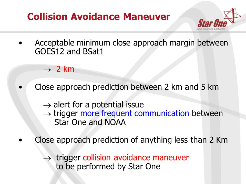 Collision Avoidance Maneuver Acceptable minimum close approach margin between GOES12 and BSat1   2 km Close approach prediction between 2 km and 5 km   alert for a potential issue  trigger more frequent communication between Star One and NOAA Close approach prediction of anything less than 2 Km  trigger collision avoidance maneuver to be performed by Star One