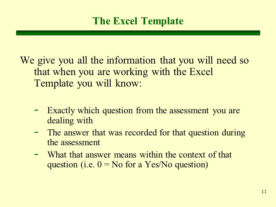 11 The Excel Template We give you all the information that you will need so that when you are working with the Excel Template you will know: - Exactly which question from the assessment you are dealing with - The answer that was recorded for that question during the assessment - What that answer means within the context of that question (i.e.