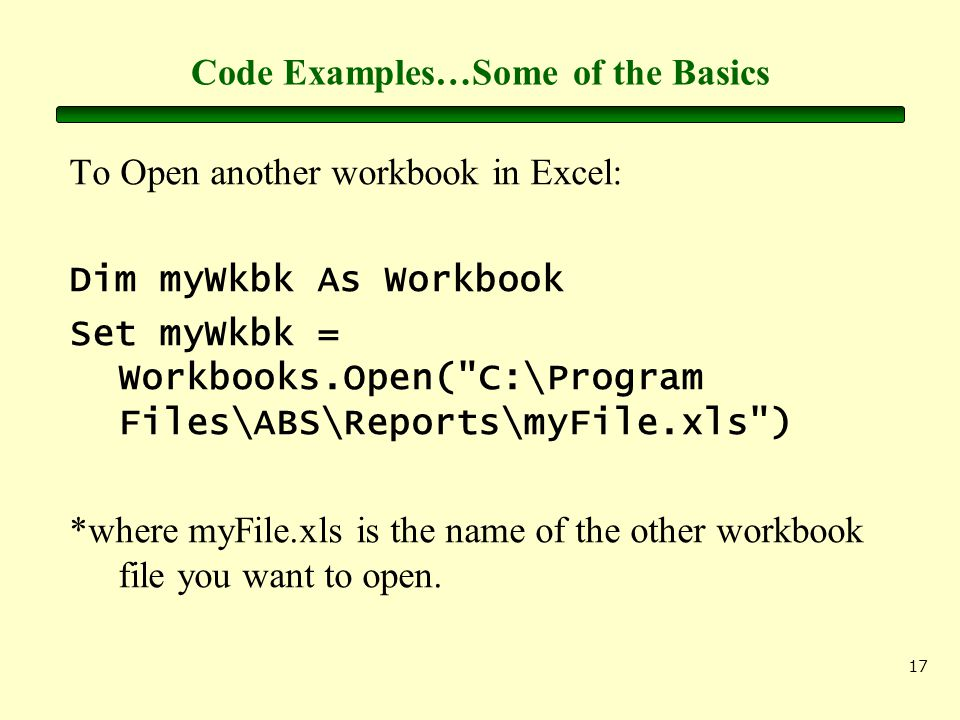 17 Code Examples…Some of the Basics To Open another workbook in Excel: Dim myWkbk As Workbook Set myWkbk = Workbooks.Open( C:\Program Files\ABS\Reports\myFile.xls ) *where myFile.xls is the name of the other workbook file you want to open.