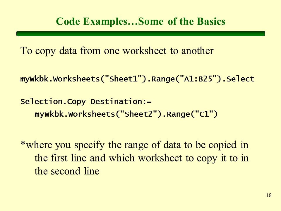 18 Code Examples…Some of the Basics To copy data from one worksheet to another myWkbk.Worksheets(