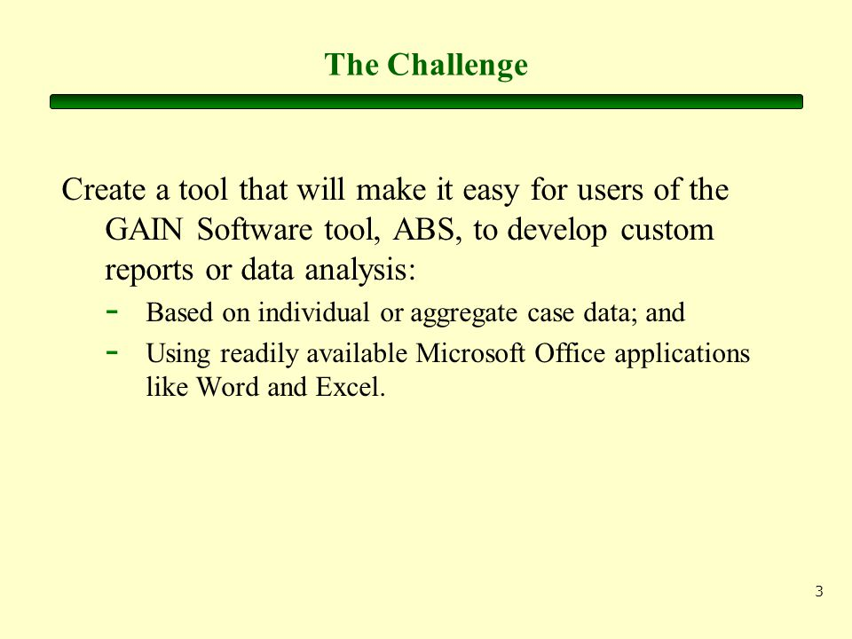 3 The Challenge Create a tool that will make it easy for users of the GAIN Software tool, ABS, to develop custom reports or data analysis: - Based on individual or aggregate case data; and - Using readily available Microsoft Office applications like Word and Excel.