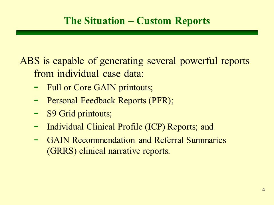 4 The Situation – Custom Reports ABS is capable of generating several powerful reports from individual case data: - Full or Core GAIN printouts; - Per