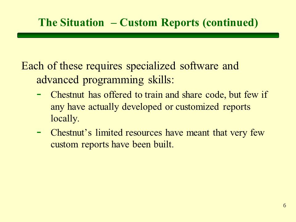 6 The Situation – Custom Reports (continued) Each of these requires specialized software and advanced programming skills: - Chestnut has offered to train and share code, but few if any have actually developed or customized reports locally.