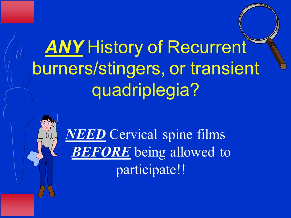 ANY History of Recurrent burners/stingers, or transient quadriplegia.