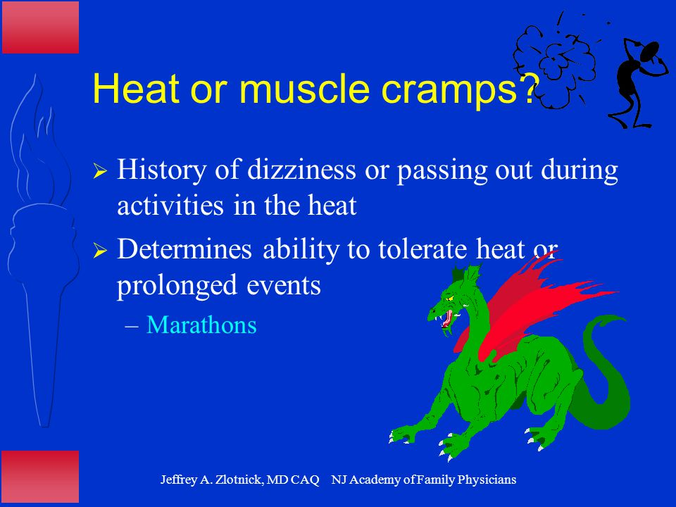 Jeffrey A. Zlotnick, MD CAQ NJ Academy of Family Physicians Heat or muscle cramps.