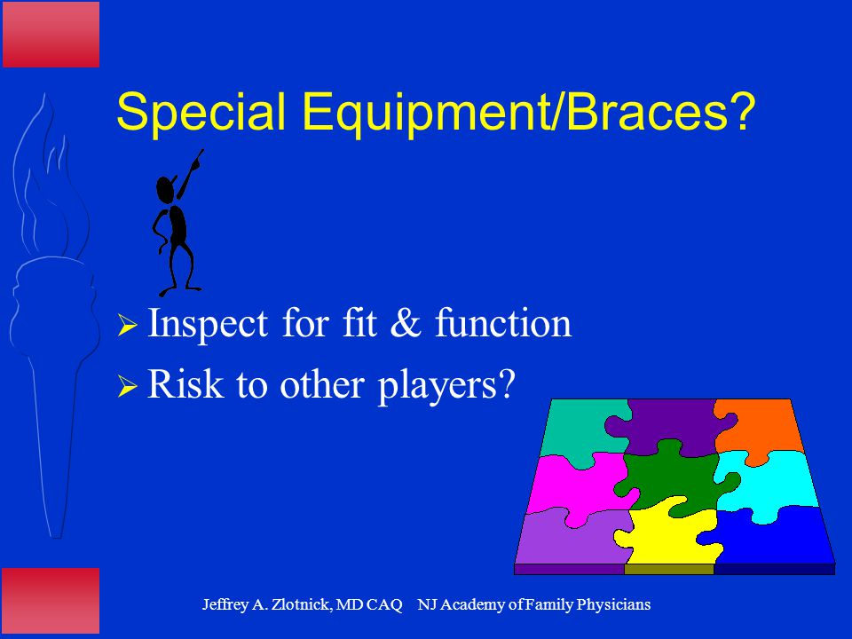 Jeffrey A. Zlotnick, MD CAQ NJ Academy of Family Physicians Special Equipment/Braces?  Inspect for fit & function  Risk to other players?