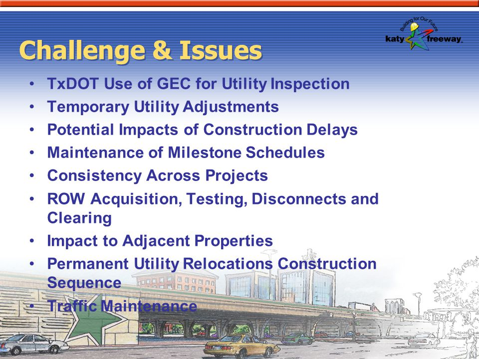 Challenge & Issues TxDOT Use of GEC for Utility Inspection Temporary Utility Adjustments Potential Impacts of Construction Delays Maintenance of Miles