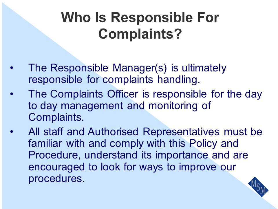 Ask the Customer A simple way to determine if an issue is to be handled via our formal complaints process is to ask the customer- Would you like us to treat this matter as a complaint?