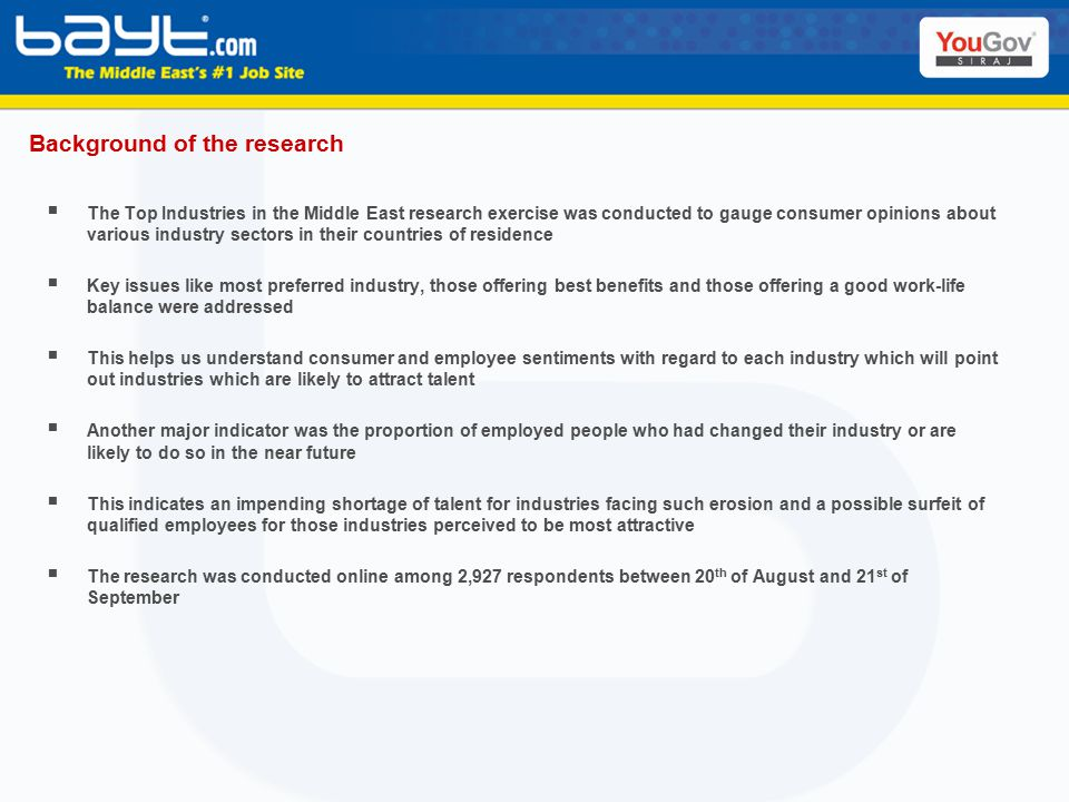 Background of the research  The Top Industries in the Middle East research exercise was conducted to gauge consumer opinions about various industry sectors in their countries of residence  Key issues like most preferred industry, those offering best benefits and those offering a good work-life balance were addressed  This helps us understand consumer and employee sentiments with regard to each industry which will point out industries which are likely to attract talent  Another major indicator was the proportion of employed people who had changed their industry or are likely to do so in the near future  This indicates an impending shortage of talent for industries facing such erosion and a possible surfeit of qualified employees for those industries perceived to be most attractive  The research was conducted online among 2,927 respondents between 20 th of August and 21 st of September