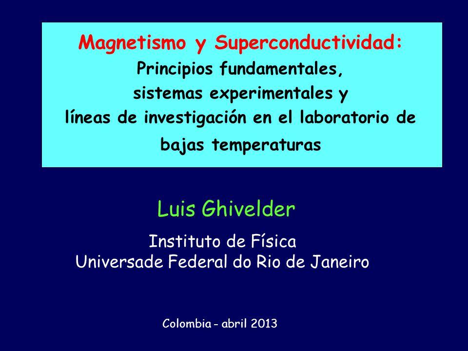 Magnetismo y Superconductividad: Principios fundamentales, sistemas experimentales y líneas de investigación en el laboratorio de bajas temperaturas Luis Ghivelder Instituto de Física Universade Federal do Rio de Janeiro Colombia - abril 2013