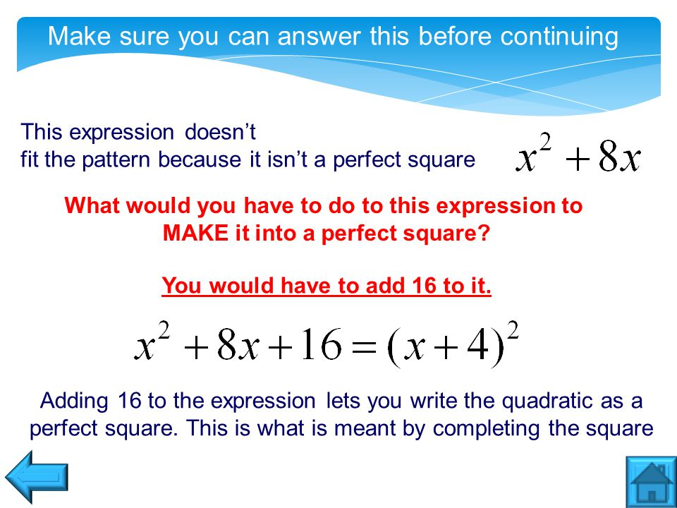 Make sure you can answer this before continuing This expression doesn't fit the pattern because it isn't a perfect square What would you have to do to this expression to MAKE it into a perfect square.