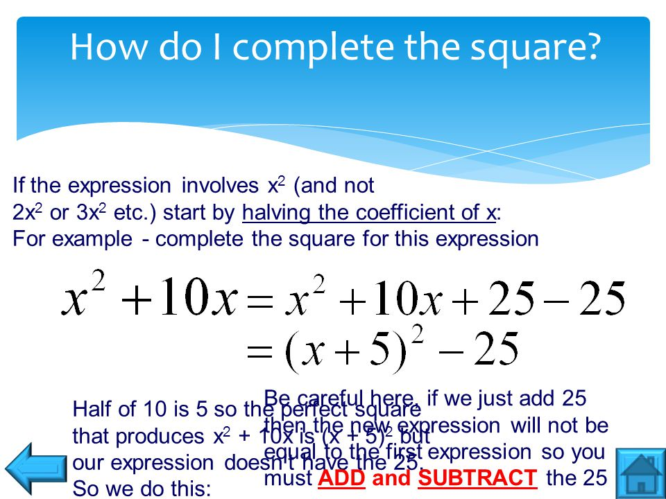 Completing the square practice questions Complete the square for these 3 examples on paper then check your answers (remember halve the x coefficient)