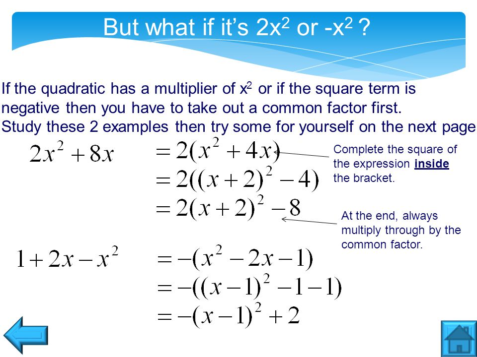 But what if it's 2x 2 or -x 2 ? If the quadratic has a multiplier of x 2 or if the square term is negative then you have to take out a common factor f