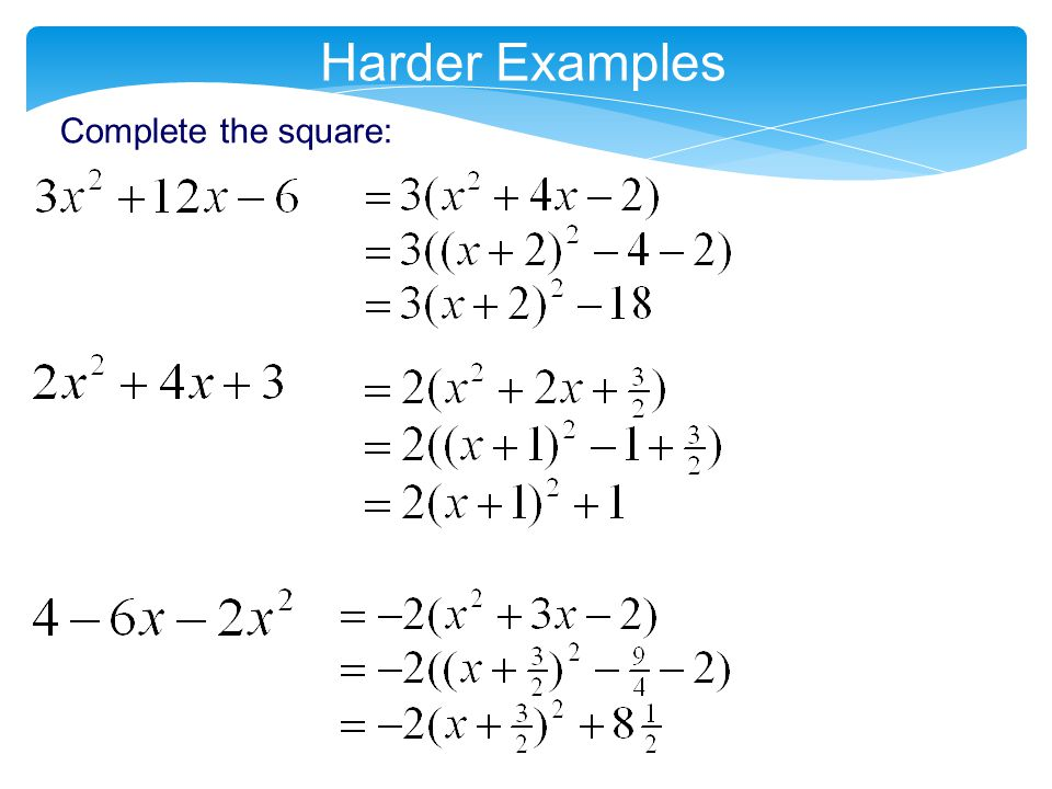 Harder Examples Complete the square: