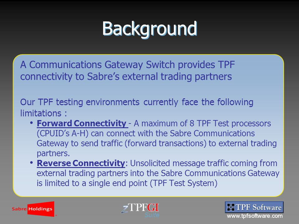 www.tpfsoftware.com Suite A Communications Gateway Switch provides TPF connectivity to Sabre's external trading partners Our TPF testing environments currently face the following limitations : Forward Connectivity - A maximum of 8 TPF Test processors (CPUID's A-H) can connect with the Sabre Communications Gateway to send traffic (forward transactions) to external trading partners.