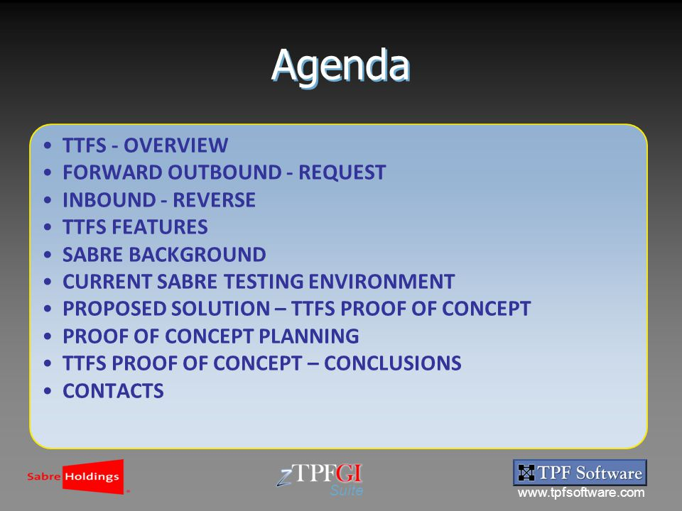 www.tpfsoftware.com Suite Agenda TTFS - OVERVIEW FORWARD OUTBOUND - REQUEST INBOUND - REVERSE TTFS FEATURES SABRE BACKGROUND CURRENT SABRE TESTING ENVIRONMENT PROPOSED SOLUTION – TTFS PROOF OF CONCEPT PROOF OF CONCEPT PLANNING TTFS PROOF OF CONCEPT – CONCLUSIONS CONTACTS
