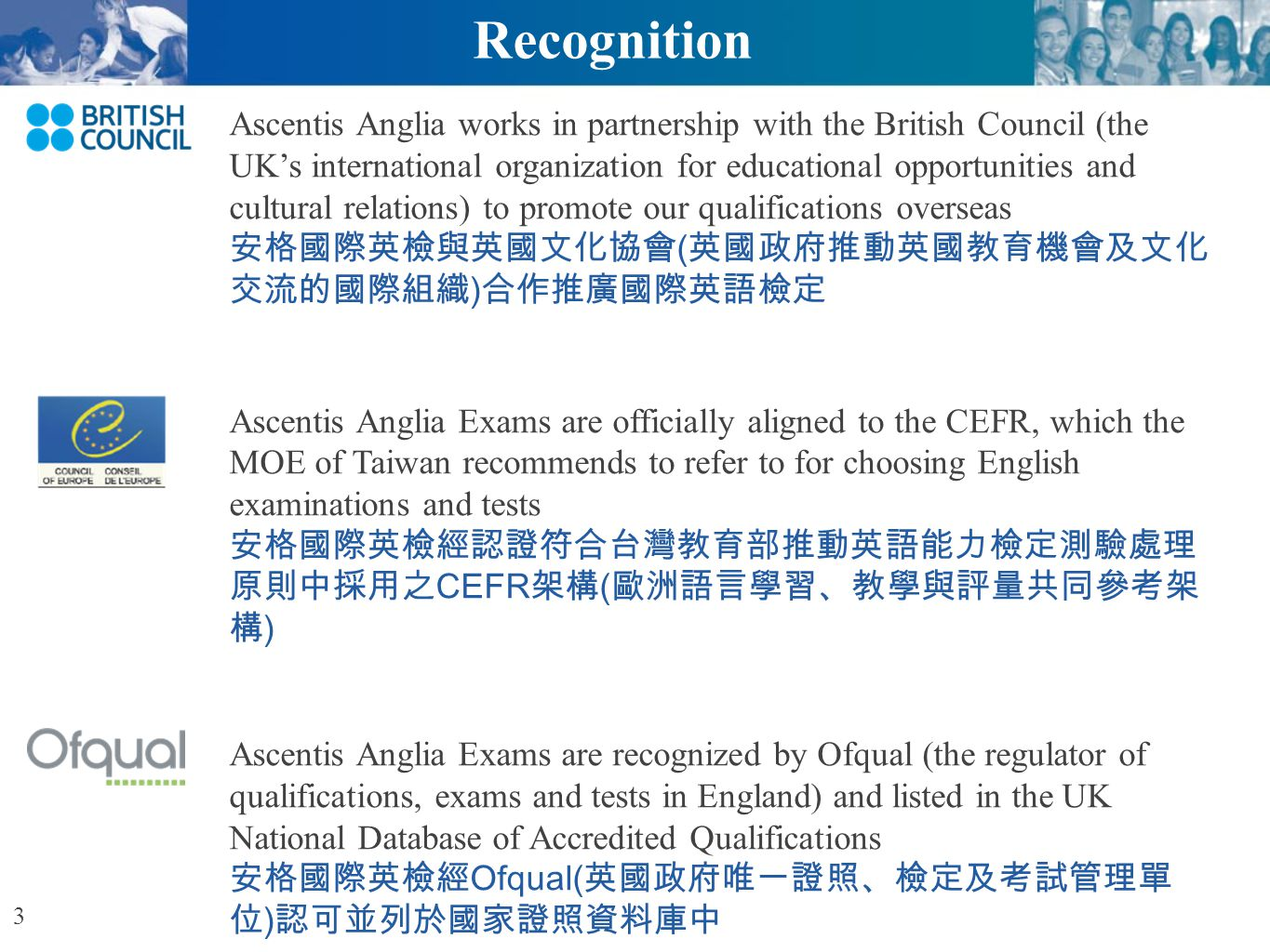 Ascentis Anglia ESOL International Examinations Ascentis Anglia Exams are recognized by UCAS (University & Colleges Admissions Service) and institutions in English speaking countries such as the UK, US, Australia and New Zealand for the use of entrance applications 安格國際英檢經 UCAS( 英國大學院校考試入學委員會 ) 及 英國、美國、澳洲及紐西蘭等英語系國家學校廣泛採認作 為入學申請之用 Ascentis Anglia is a member of EALTA (European Association for Language Testing and Assessment ) 安格國際英檢為 EALTA( 歐洲語言考試及評量協會 ) 會員 4 Recognition