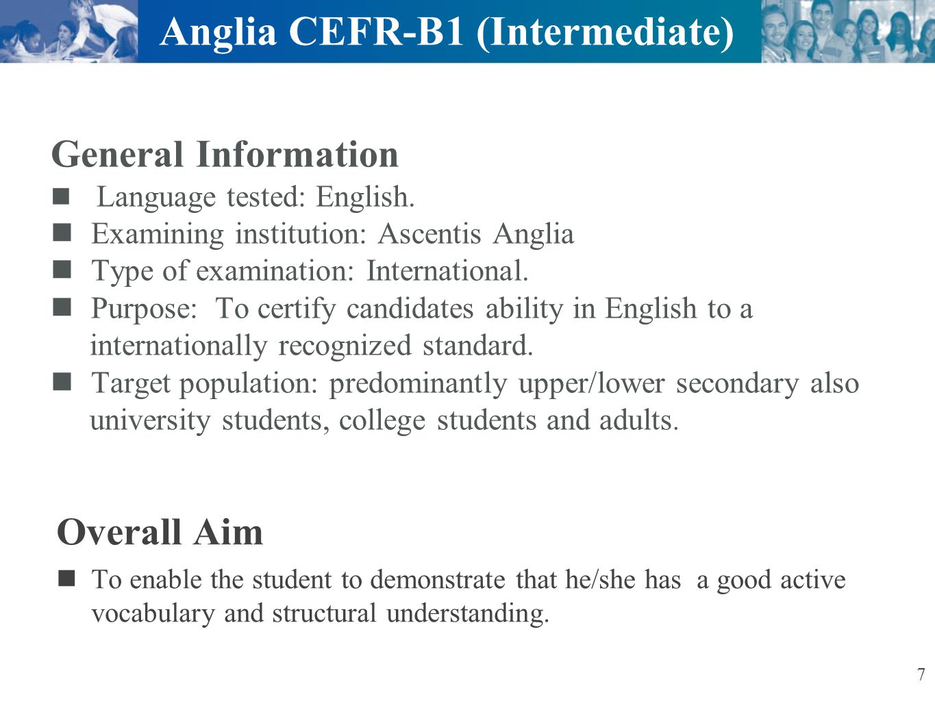 Ascentis Anglia ESOL International Examinations Specific objectives At this level the student can successfully: Write clear connected text on descriptive, narrative or imaginary topics Read and understand texts from both concrete or abstract topics Distinguish between and use a variety of tenses: past, present and future Ask and answer questions about past or present or future events 8 Anglia CEFR-B1 (Intermediate)