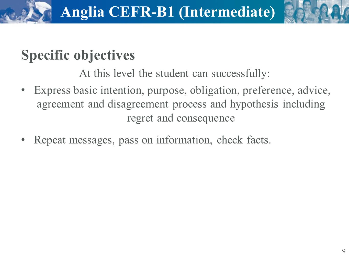 Ascentis Anglia ESOL International Examinations Communicative activities are tested Within the listening examination:  Listening comprehension  Integrated skills  Language usage Within the reading and writing examination:  Reading comprehension  Written interaction  Language usage Anglia CEFR-B1 (Intermediate) 10