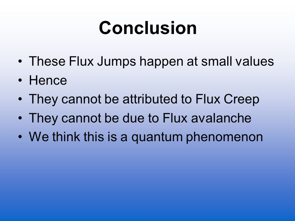 Conclusion These Flux Jumps happen at small values Hence They cannot be attributed to Flux Creep They cannot be due to Flux avalanche We think this is