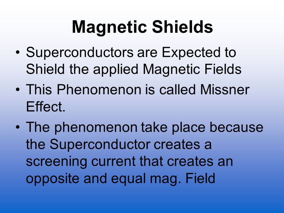 Magnetic Shields Superconductors are Expected to Shield the applied Magnetic Fields This Phenomenon is called Missner Effect. The phenomenon take plac
